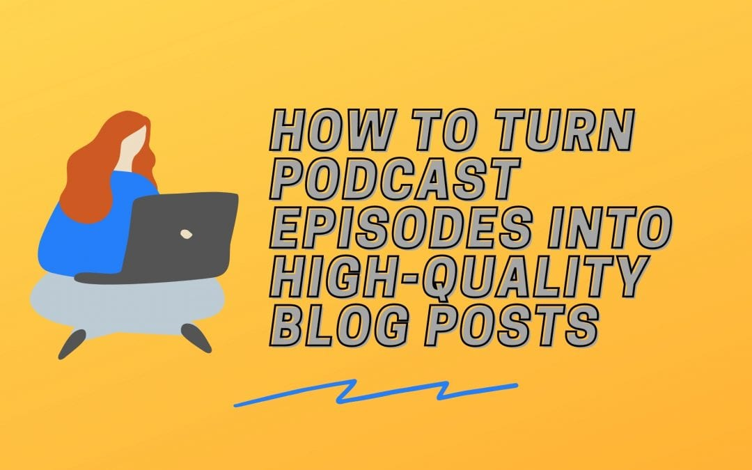 10 Tips for Turning Your Podcast Episode into a Blog Post (That People Will Want to Read)