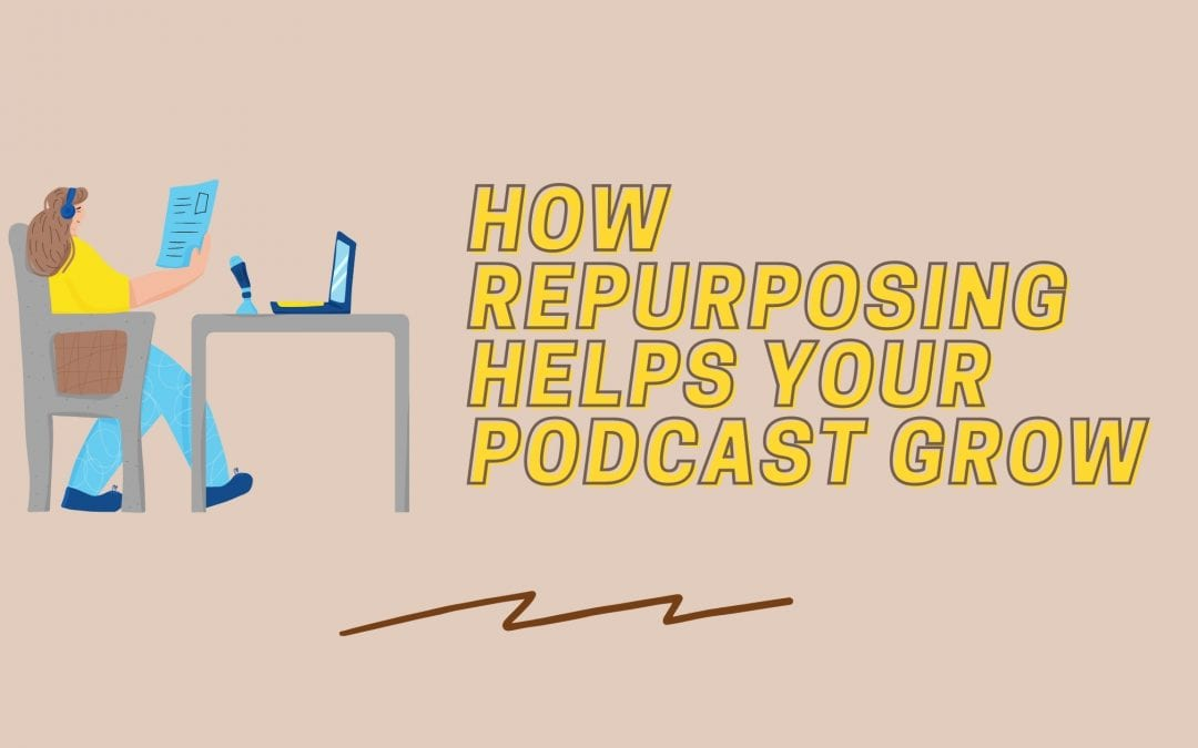 Will Repurposing Help You Grow? How To Turn Your Podcast Episodes Into Blog Posts (& Why To Do It)